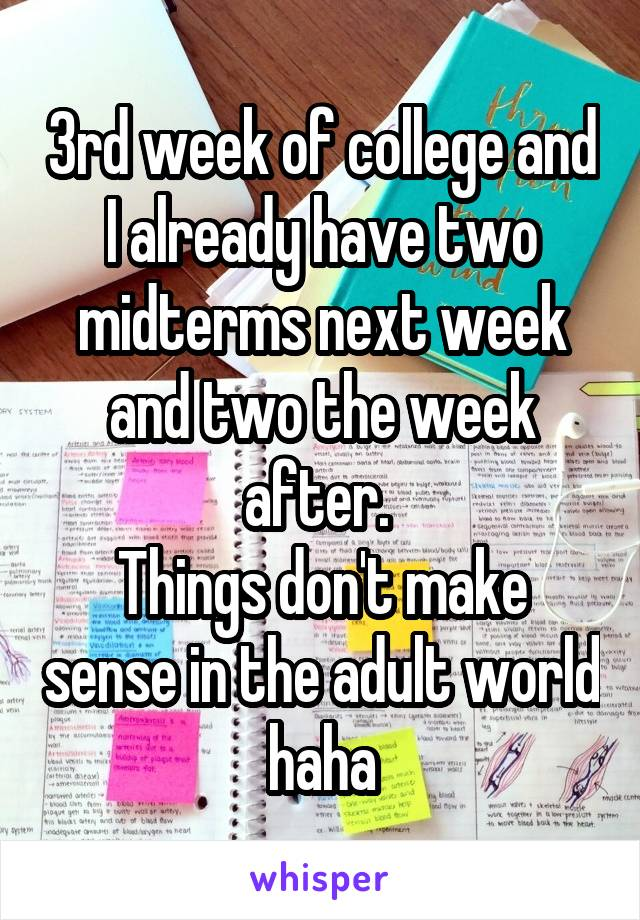 3rd week of college and I already have two midterms next week and two the week after.  Things don't make sense in the adult world haha