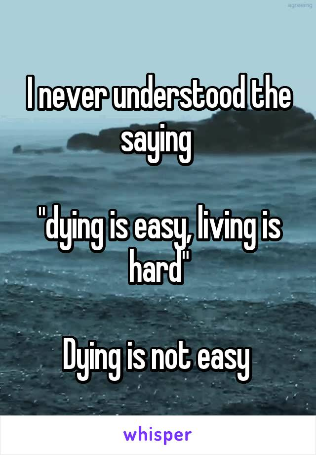 """I never understood the saying   """"dying is easy, living is hard""""  Dying is not easy"""