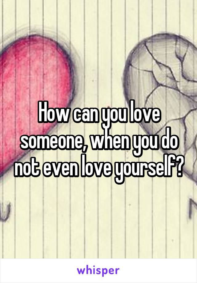 How can you love someone, when you do not even love yourself?