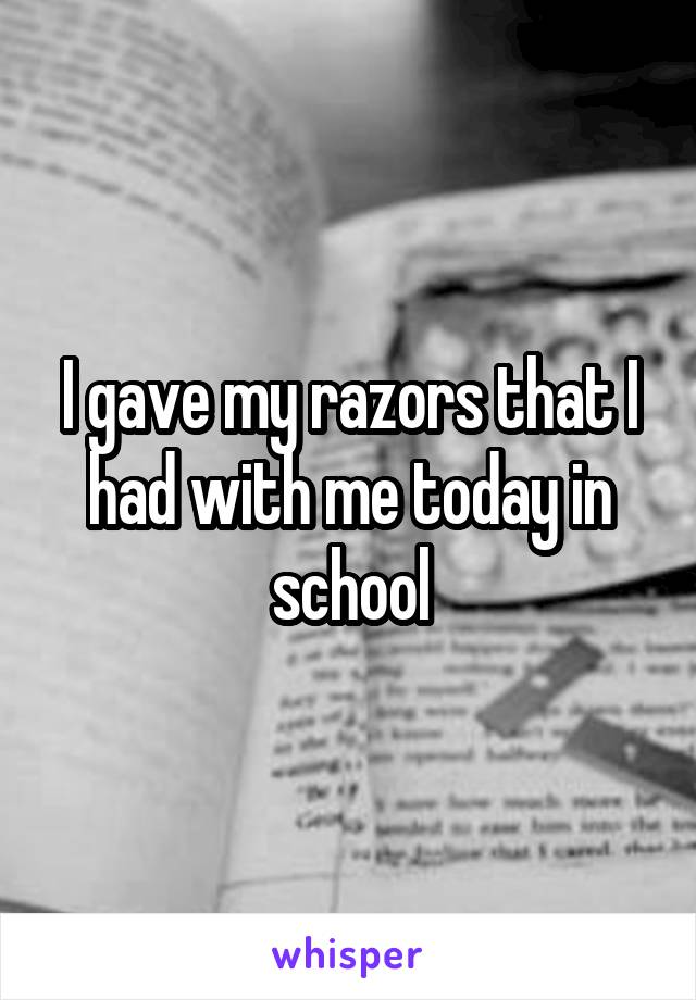 I gave my razors that I had with me today in school