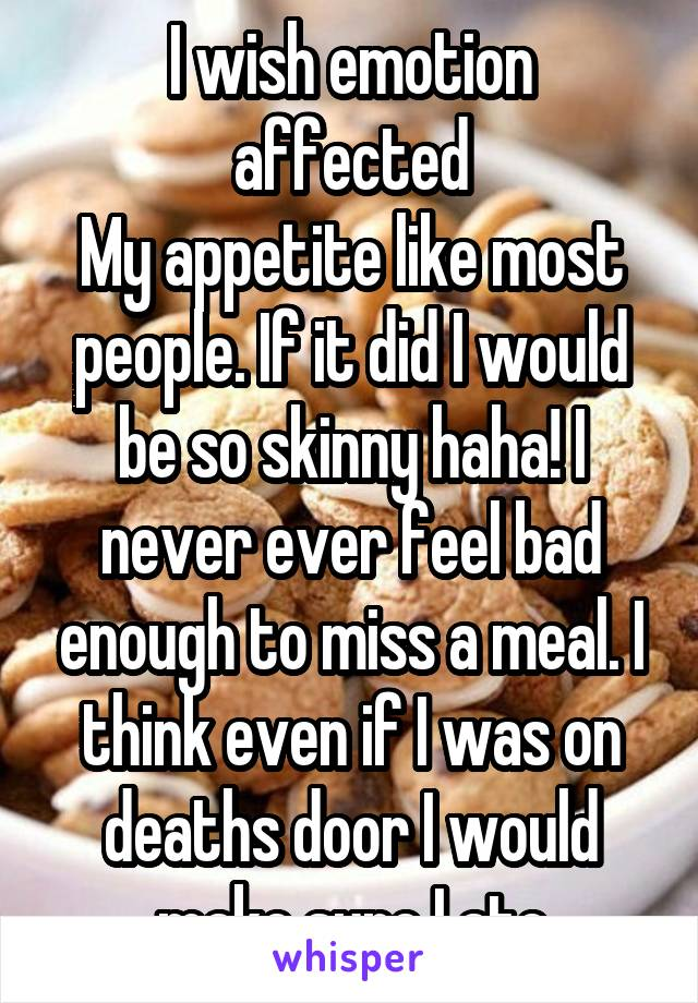 I wish emotion affected My appetite like most people. If it did I would be so skinny haha! I never ever feel bad enough to miss a meal. I think even if I was on deaths door I would make sure I ate