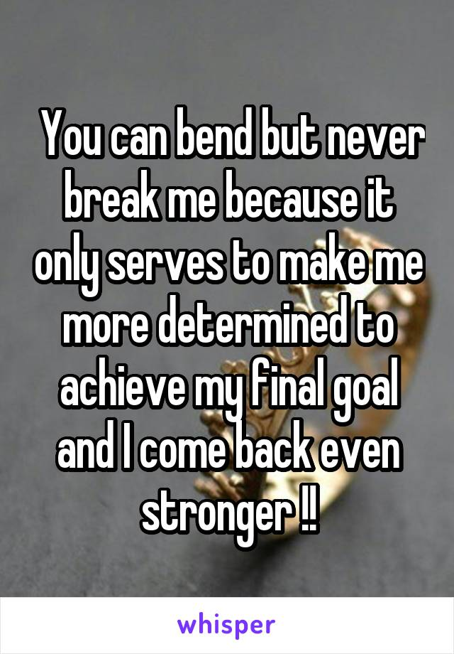 You can bend but never break me because it only serves to make me more determined to achieve my final goal and I come back even stronger !!