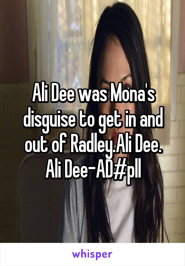 Ali Dee was Mona's disguise to get in and out of Radley.Ali Dee. Ali Dee-AD#pll