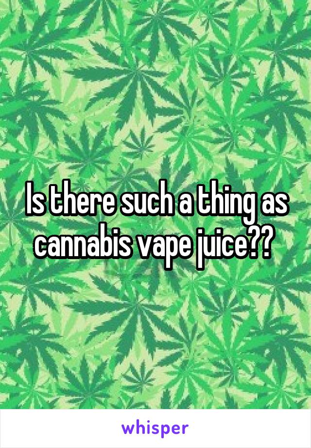 Is there such a thing as cannabis vape juice??