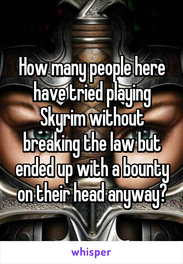 How many people here have tried playing Skyrim without breaking the law but ended up with a bounty on their head anyway?