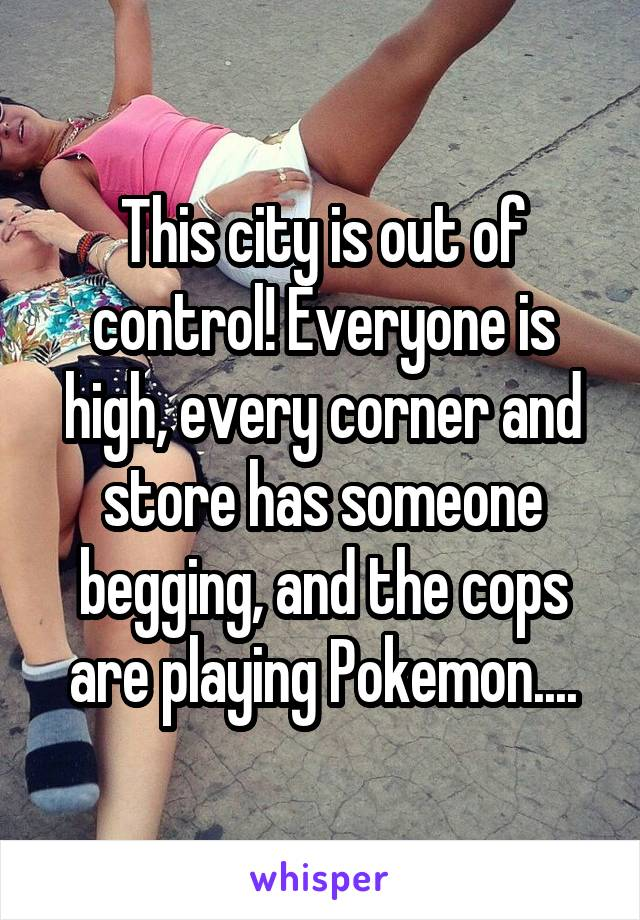 This city is out of control! Everyone is high, every corner and store has someone begging, and the cops are playing Pokemon....