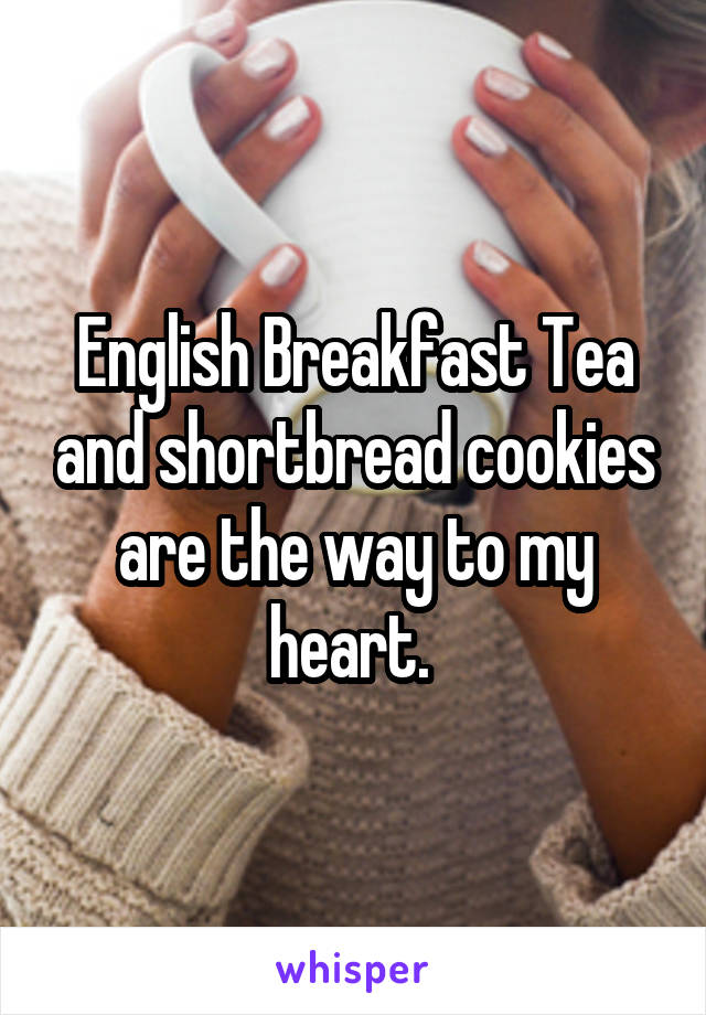 English Breakfast Tea and shortbread cookies are the way to my heart.