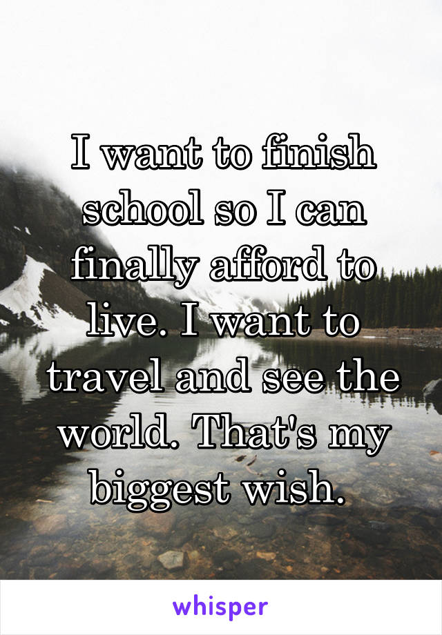 I want to finish school so I can finally afford to live. I want to travel and see the world. That's my biggest wish.