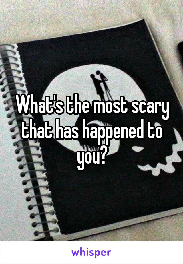 What's the most scary that has happened to you?