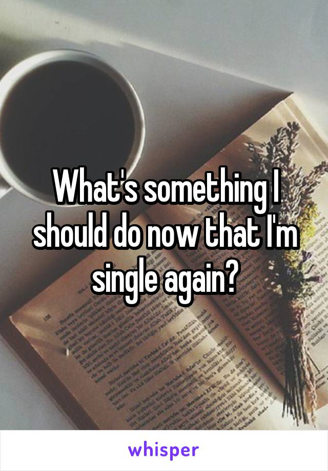 What's something I should do now that I'm single again?