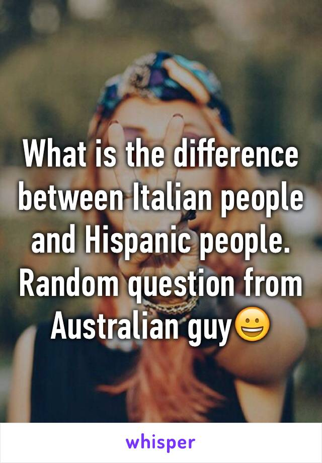 What is the difference between Italian people and Hispanic people. Random question from Australian guy😀