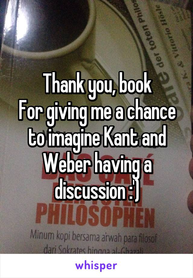 Thank you, book For giving me a chance to imagine Kant and Weber having a discussion :')