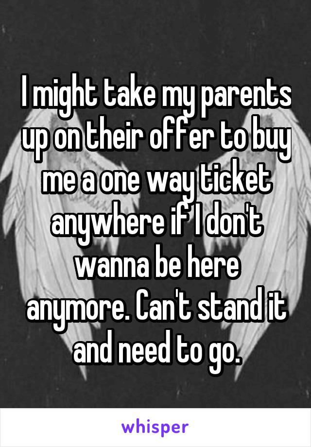 I might take my parents up on their offer to buy me a one way ticket anywhere if I don't wanna be here anymore. Can't stand it and need to go.