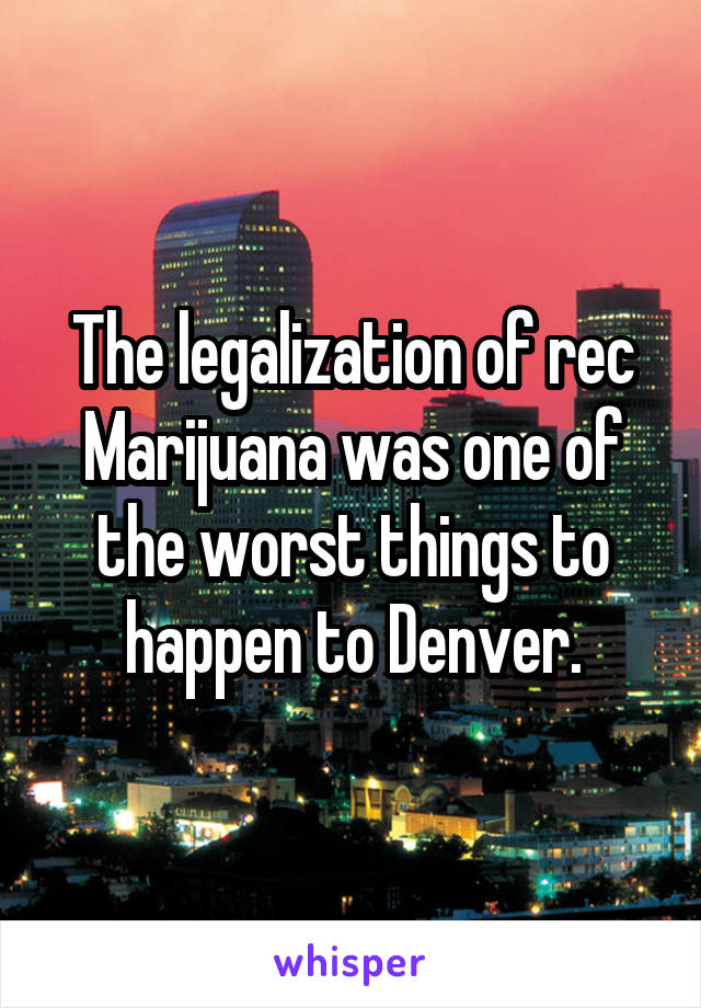 The legalization of rec Marijuana was one of the worst things to happen to Denver.