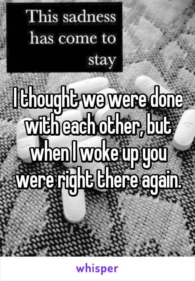 I thought we were done with each other, but when I woke up you were right there again.
