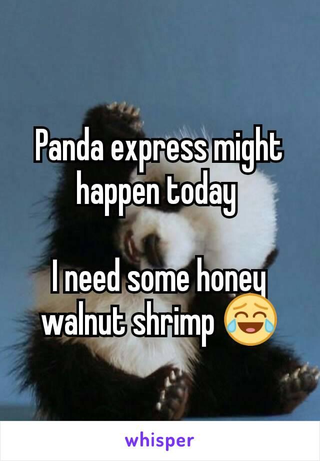 Panda express might happen today   I need some honey walnut shrimp 😂