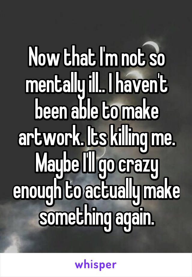Now that I'm not so mentally ill.. I haven't been able to make artwork. Its killing me. Maybe I'll go crazy enough to actually make something again.