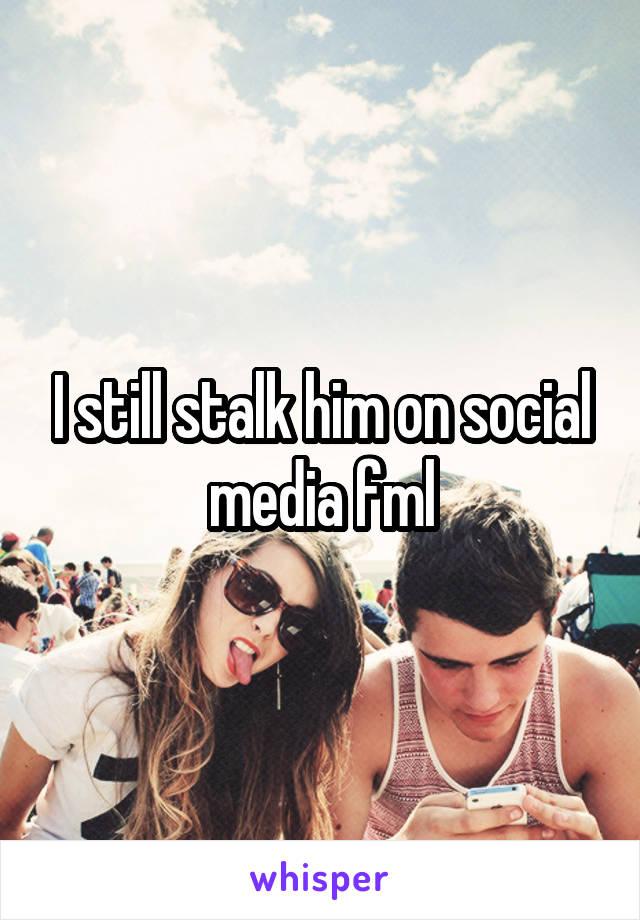 I still stalk him on social media fml