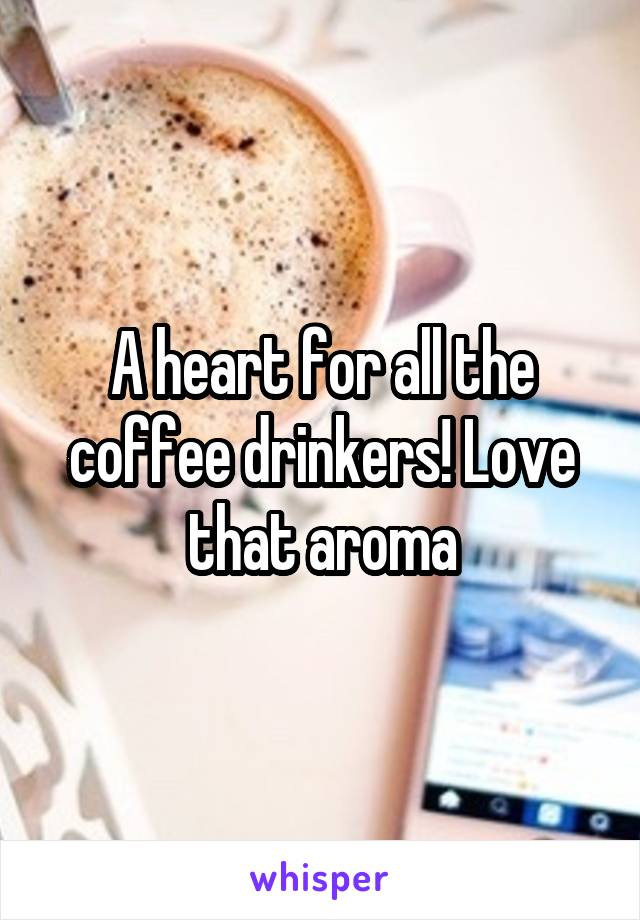 A heart for all the coffee drinkers! Love that aroma