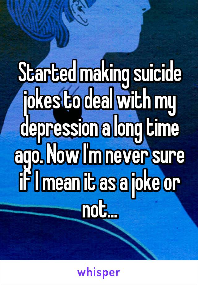 Started making suicide jokes to deal with my depression a long time ago. Now I'm never sure if I mean it as a joke or not...