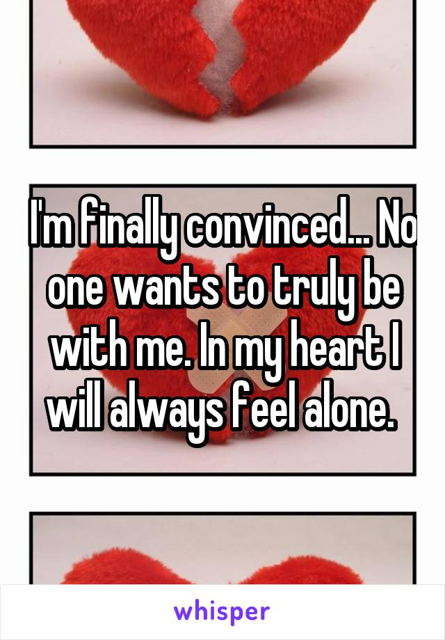 I'm finally convinced... No one wants to truly be with me. In my heart I will always feel alone.
