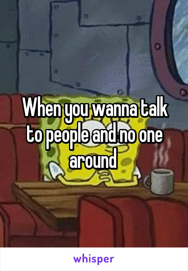 When you wanna talk to people and no one around