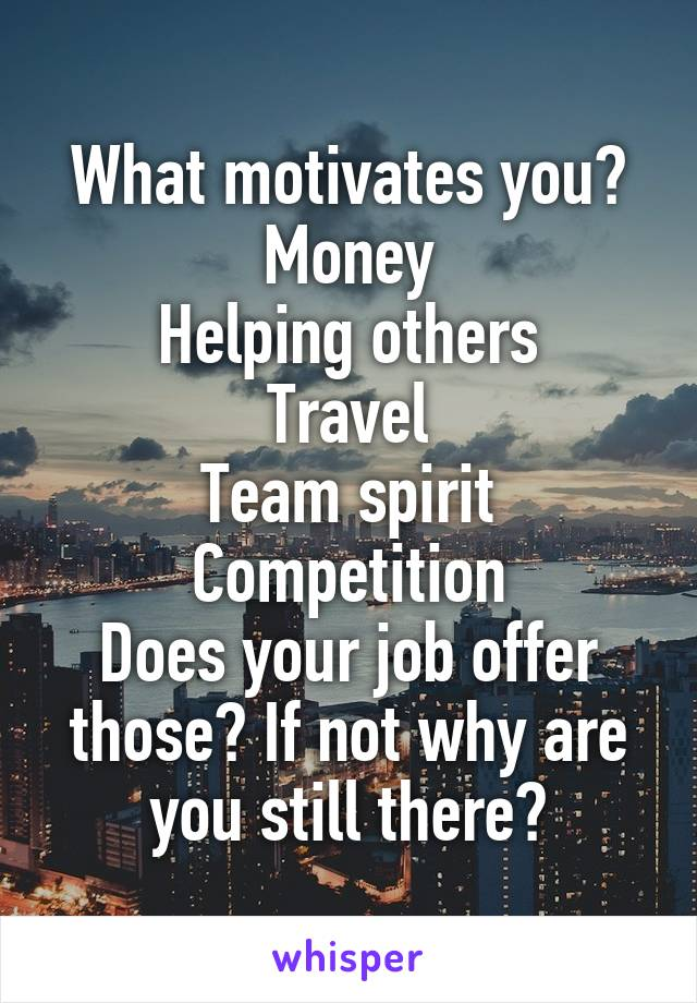 What motivates you? Money Helping others Travel Team spirit Competition Does your job offer those? If not why are you still there?