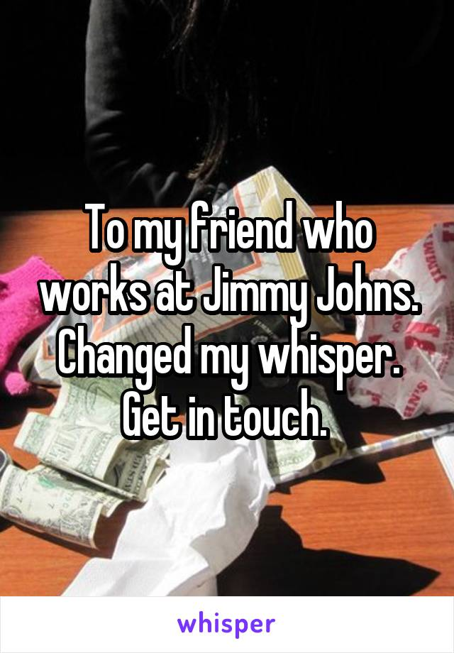 To my friend who works at Jimmy Johns. Changed my whisper. Get in touch.
