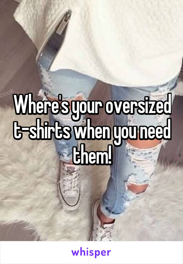 Where's your oversized t-shirts when you need them!