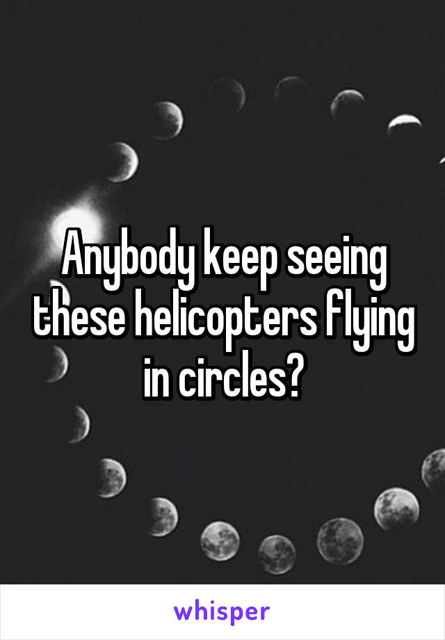 Anybody keep seeing these helicopters flying in circles?