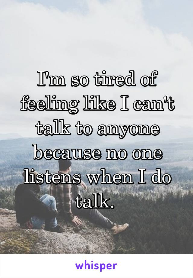 I'm so tired of feeling like I can't talk to anyone because no one listens when I do talk.