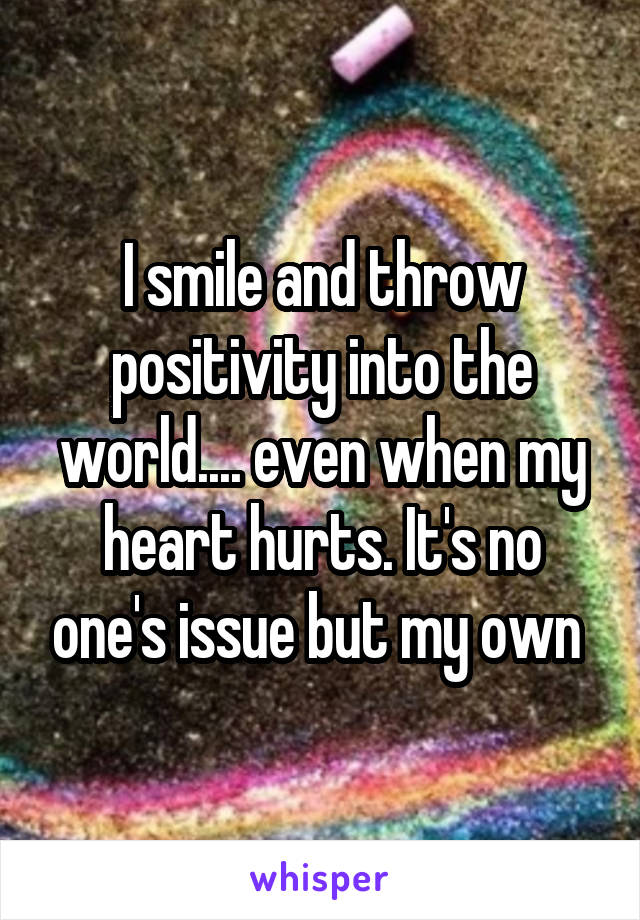 I smile and throw positivity into the world.... even when my heart hurts. It's no one's issue but my own