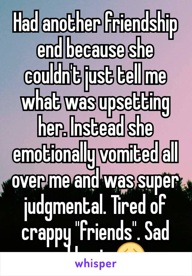 "Had another friendship end because she couldn't just tell me what was upsetting her. Instead she emotionally vomited all over me and was super judgmental. Tired of crappy ""friends"". Sad and hurt. 😞"