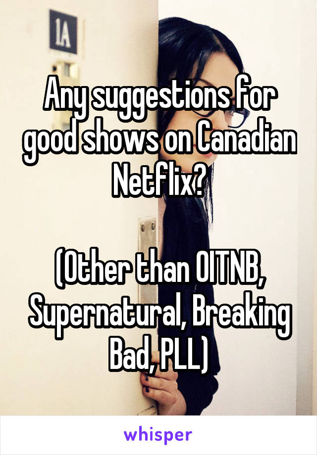Any suggestions for good shows on Canadian Netflix?  (Other than OITNB, Supernatural, Breaking Bad, PLL)