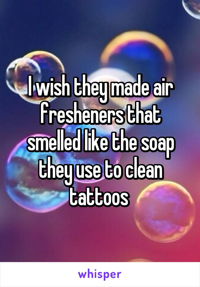 I wish they made air fresheners that smelled like the soap they use to clean tattoos