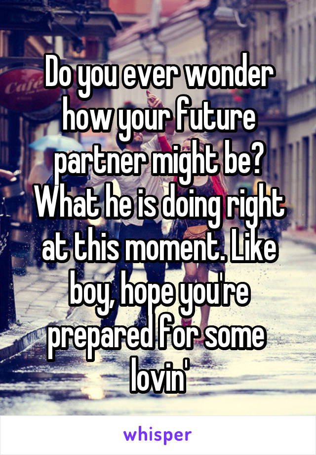 Do you ever wonder how your future partner might be? What he is doing right at this moment. Like boy, hope you're prepared for some  lovin'