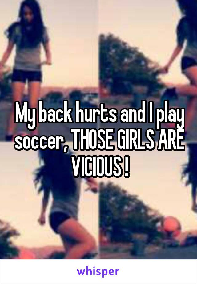 My back hurts and I play soccer, THOSE GIRLS ARE VICIOUS !
