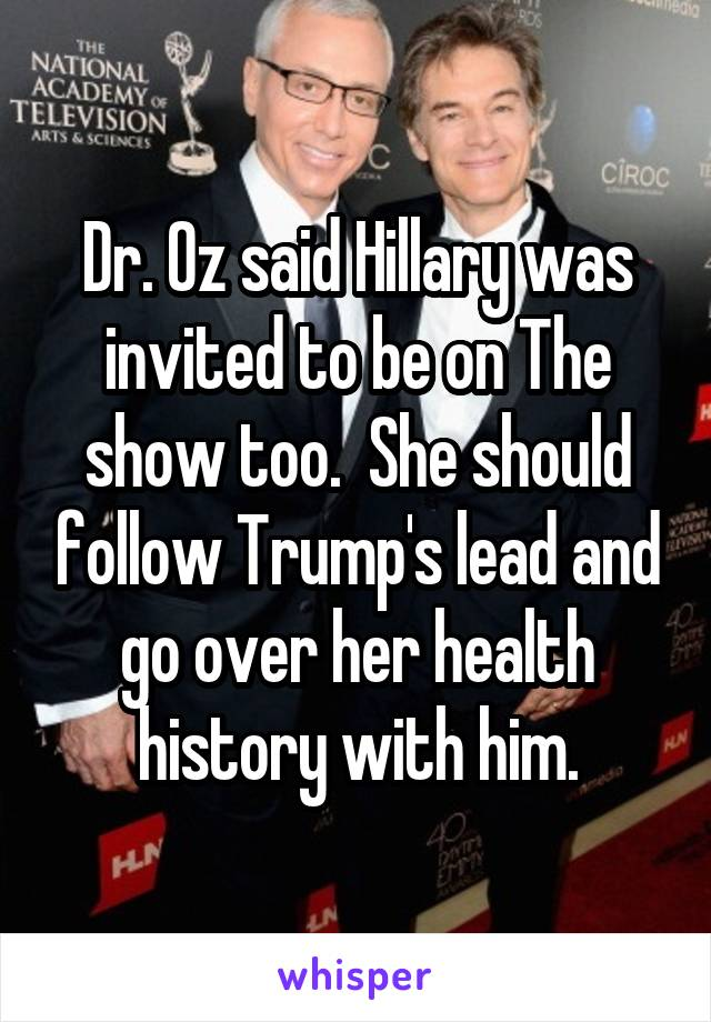 Dr. Oz said Hillary was invited to be on The show too.  She should follow Trump's lead and go over her health history with him.