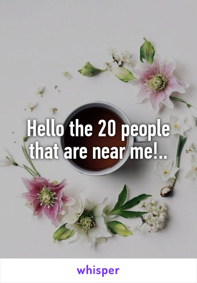 Hello the 20 people that are near me!..