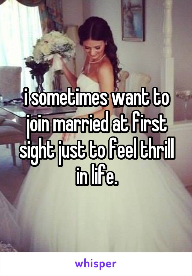 i sometimes want to join married at first sight just to feel thrill in life.