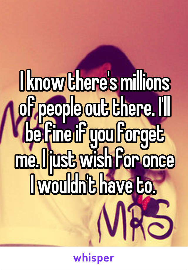 I know there's millions of people out there. I'll be fine if you forget me. I just wish for once I wouldn't have to.