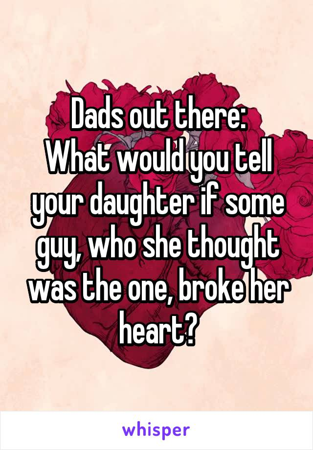 Dads out there: What would you tell your daughter if some guy, who she thought was the one, broke her heart?