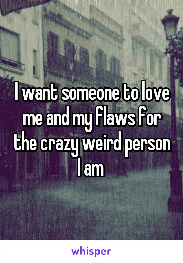 I want someone to love me and my flaws for the crazy weird person I am