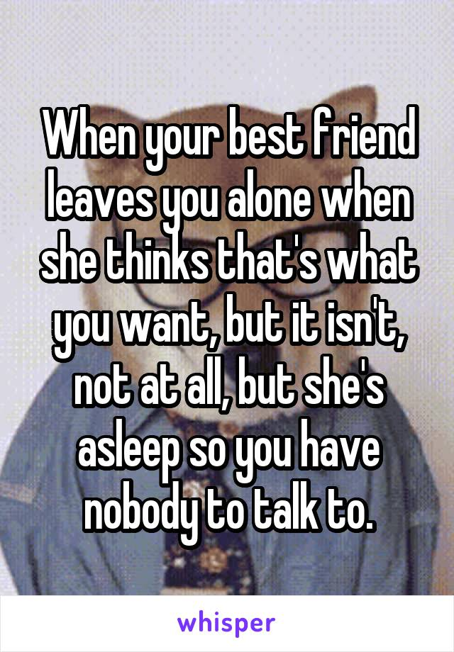 When your best friend leaves you alone when she thinks that's what you want, but it isn't, not at all, but she's asleep so you have nobody to talk to.