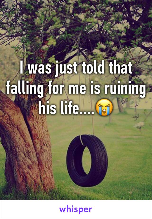 I was just told that falling for me is ruining his life....😭