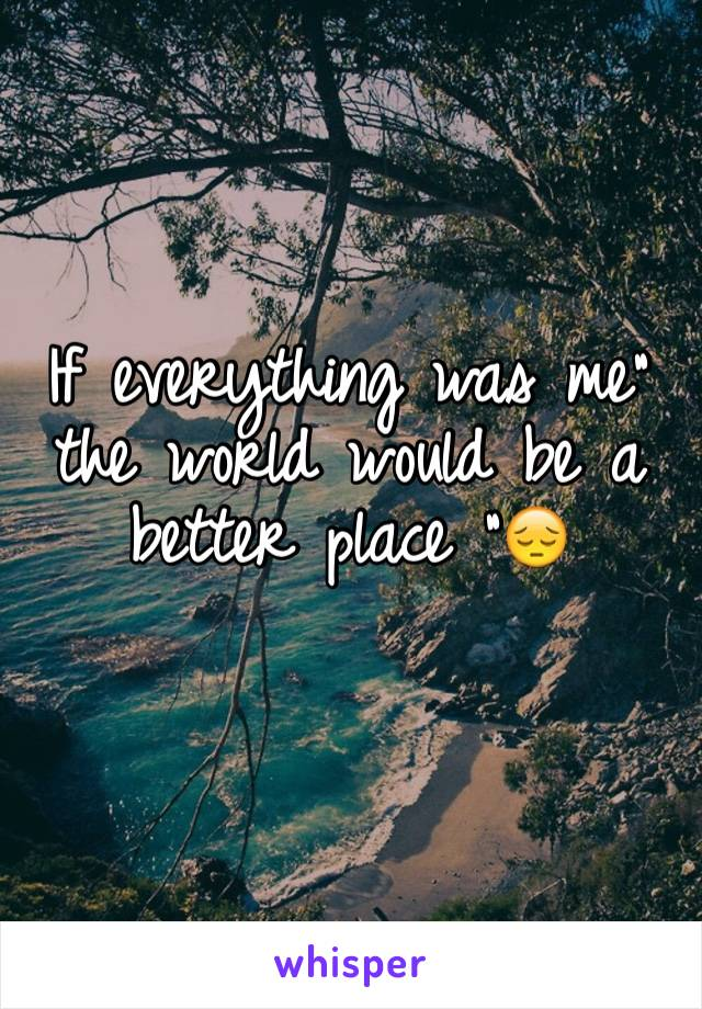 """If everything was me"""" the world would be a better place """"😔"""
