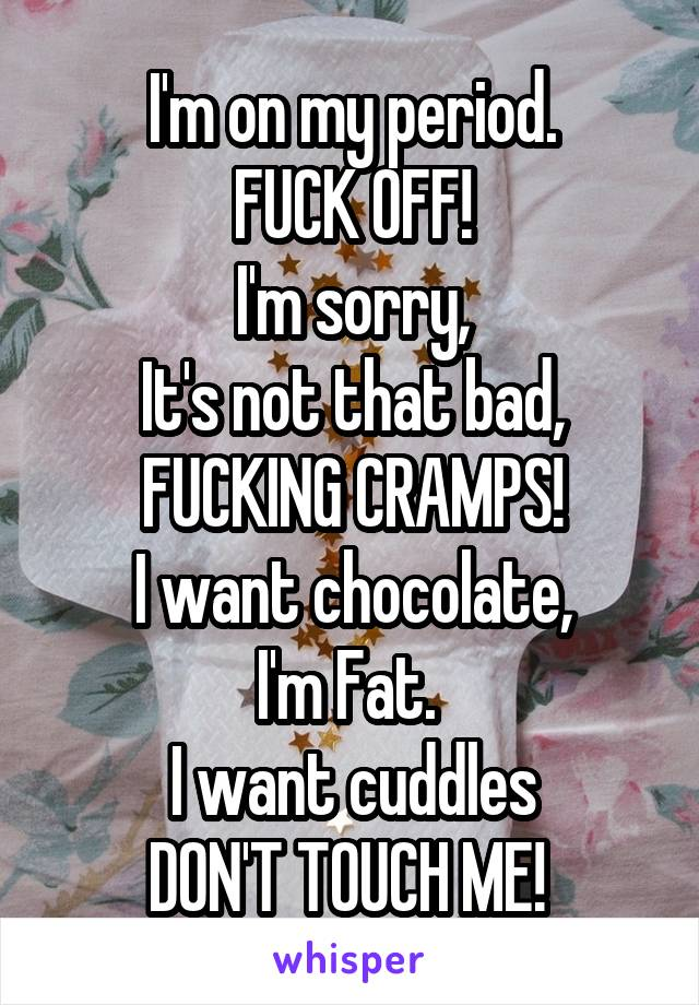 I'm on my period. FUCK OFF! I'm sorry, It's not that bad, FUCKING CRAMPS! I want chocolate, I'm Fat.  I want cuddles DON'T TOUCH ME!