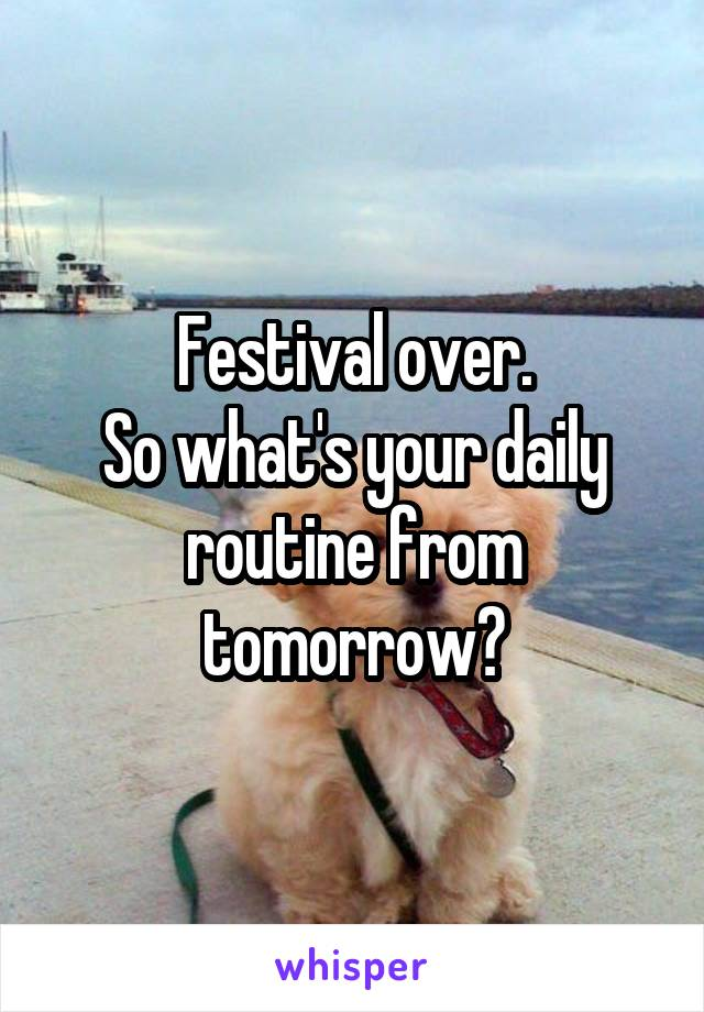 Festival over. So what's your daily routine from tomorrow?