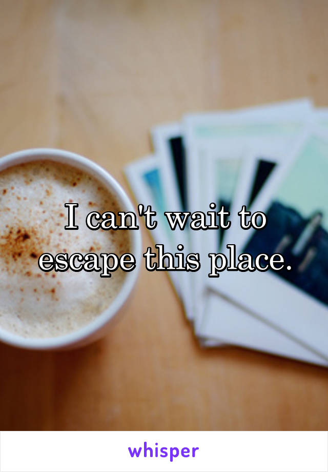 I can't wait to escape this place.