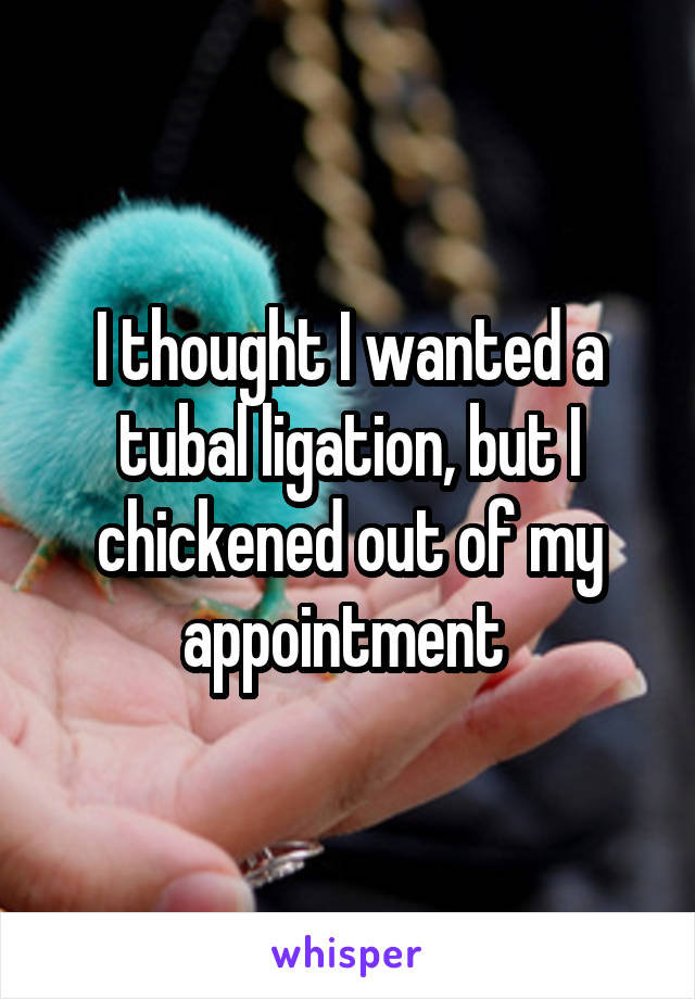 I thought I wanted a tubal ligation, but I chickened out of my appointment